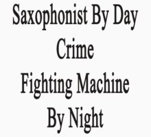 Saxophonist By Day Crime Fighting Machine By Night  by supernova23