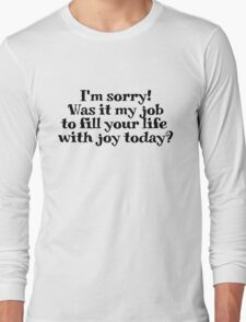I'm sorry! Was it my job to fill your life with joy today? Long Sleeve T-Shirt