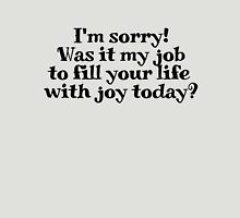 I'm sorry! Was it my job to fill your life with joy today? Unisex T-Shirt