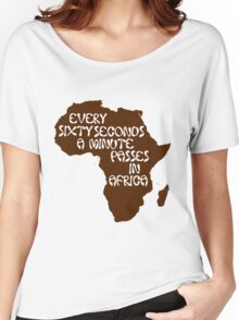 Every sixty seconds, a minute passes in Africa. Women's Relaxed Fit T-Shirt
