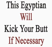This Egyptian Will Kick Your Butt If Necessary  by supernova23