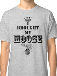 I Brought My Moose Classic T-Shirt
