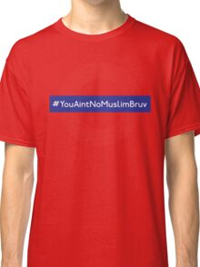 You Aint No Muslim Bruv Classic T-Shirt