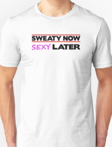 Sweaty Now Sexy Later Unisex T-Shirt