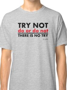 Try Not.Do Or Do Not.There is No Try Classic T-Shirt