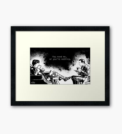 You need me, or you're nothing. Framed Print