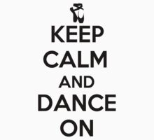 Keep Calm and Dance On by shakeoutfitters