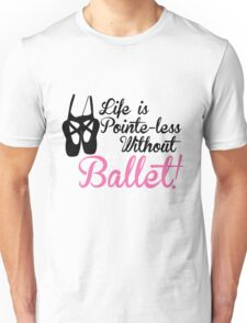 Life is Pointe-less without Ballet Unisex T-Shirt