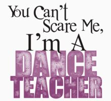 You Can't Scare Me, I'm a Dance Teacher by shakeoutfitters
