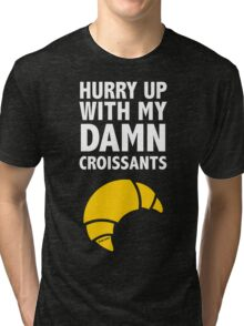 Hurry Up With My Damn Croissants Tri-blend T-Shirt
