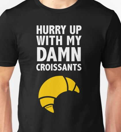 Hurry Up With My Damn Croissants Unisex T-Shirt