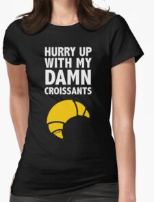 Hurry Up With My Damn Croissants Womens Fitted T-Shirt