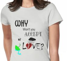 Why Won't You Accept My Love?  Womens Fitted T-Shirt