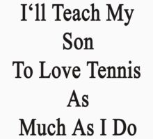 I'll Teach My Son To Love Tennis As Much As I Do  by supernova23