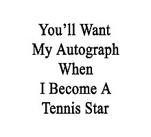 You'll Want My Autograph When I Become A Tennis Star  Photographic Print