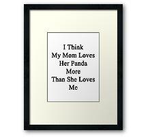 I Think My Mom Loves Her Panda More Than She Loves Me  Framed Print