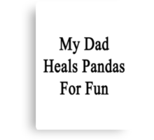 My Dad Heals Pandas For Fun  Canvas Print