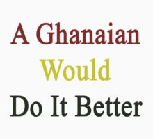 A Ghanaian Would Do It Better  by supernova23