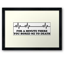 You bored me to death Framed Print