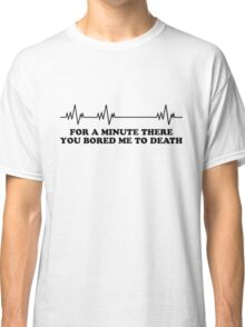 You bored me to death Classic T-Shirt