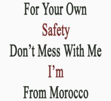 For Your Own Safety Don't Mess With Me I'm From Morocco  by supernova23
