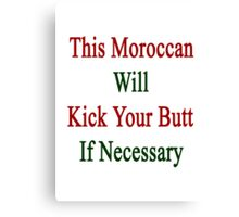 This Moroccan Will Kick Your Butt If Necessary  Canvas Print