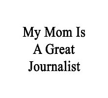 My Mom Is A Great Journalist  Photographic Print