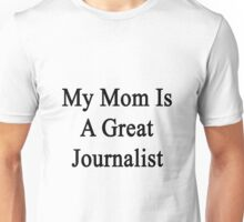 My Mom Is A Great Journalist  Unisex T-Shirt