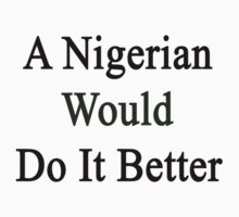 A Nigerian Would Do It Better  by supernova23