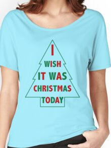 I wish it was Christmas today Women's Relaxed Fit T-Shirt