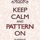 Keep Calm and Pattern On by Mariya Olshevska