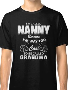 I'm Called Nanny Because I'm Way Too Cool To Be Called Grandmother Classic T-Shirt