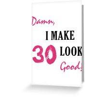 I Make 30 Look Good Greeting Card