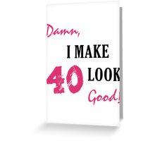 I Make 40 Look Good Greeting Card