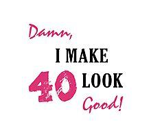 I Make 40 Look Good Photographic Print