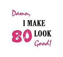 I Make 80 Look Good Photographic Print