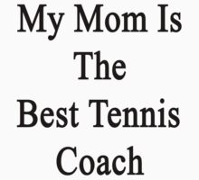 My Mom Is The Best Tennis Coach  by supernova23