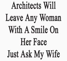 Architects Will Leave Any Woman With A Smile On Her Face Just Ask My Wife by supernova23