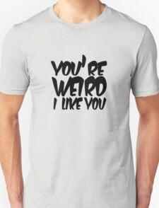 You're weird I like you T-Shirt