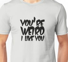 You're weird I like you Unisex T-Shirt