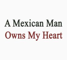 A Mexican Man Owns My Heart  by supernova23