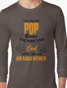 I'm Called Pop Because I'm Way Too Cool To Be Called Grandfather Long Sleeve T-Shirt
