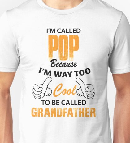 I'm Called Pop Because I'm Way Too Cool To Be Called Grandfather Unisex T-Shirt
