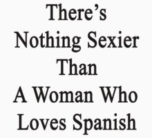 There's Nothing Sexier Than A Woman Who Loves Spanish  by supernova23
