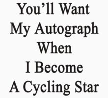 You'll Want My Autograph When I Become A Cycling Star  by supernova23