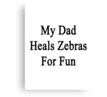 My Dad Heals Zebras For Fun  Canvas Print