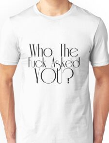 Who The Fuck Asked You Unisex T-Shirt