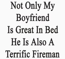 Not Only My Boyfriend Is Great In Bed He Is Also A Terrific Fireman  by supernova23