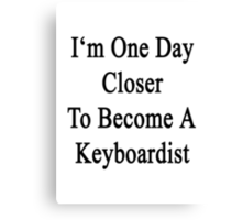I'm One Day Closer To Become A Keyboardist  Canvas Print