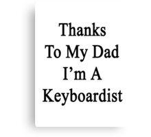 Thanks To My Dad I'm A Keyboardist  Canvas Print